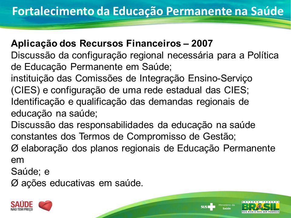 Aplicação dos Recursos Financeiros – 2007 Discussão da configuração regional necessária para a Política de Educação Permanente em Saúde; instituição d