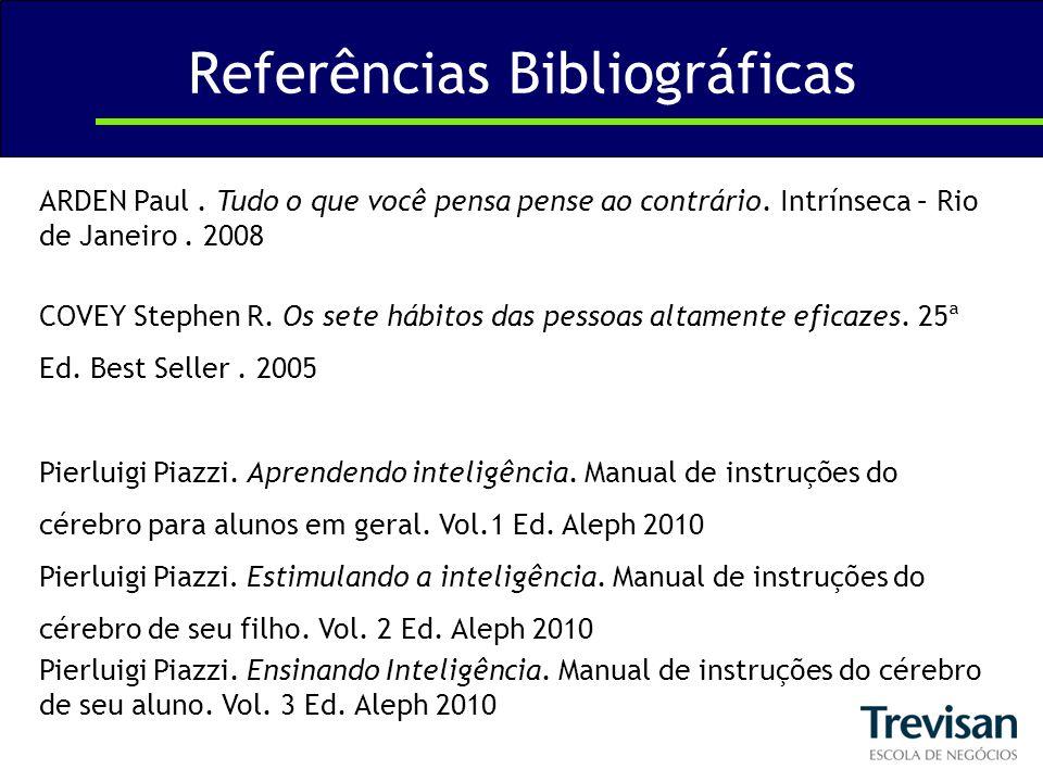 Referências Bibliográficas ARDEN Paul. Tudo o que você pensa pense ao contrário. Intrínseca – Rio de Janeiro. 2008 COVEY Stephen R. Os sete hábitos da