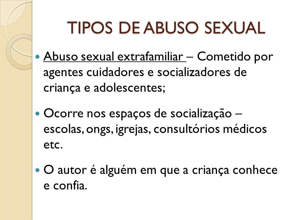 TIPOS DE ABUSO SEXUAL Abuso sexual extrafamiliar – Cometido por agentes cuidadores e socializadores de criança e adolescentes; Ocorre nos espaços de s