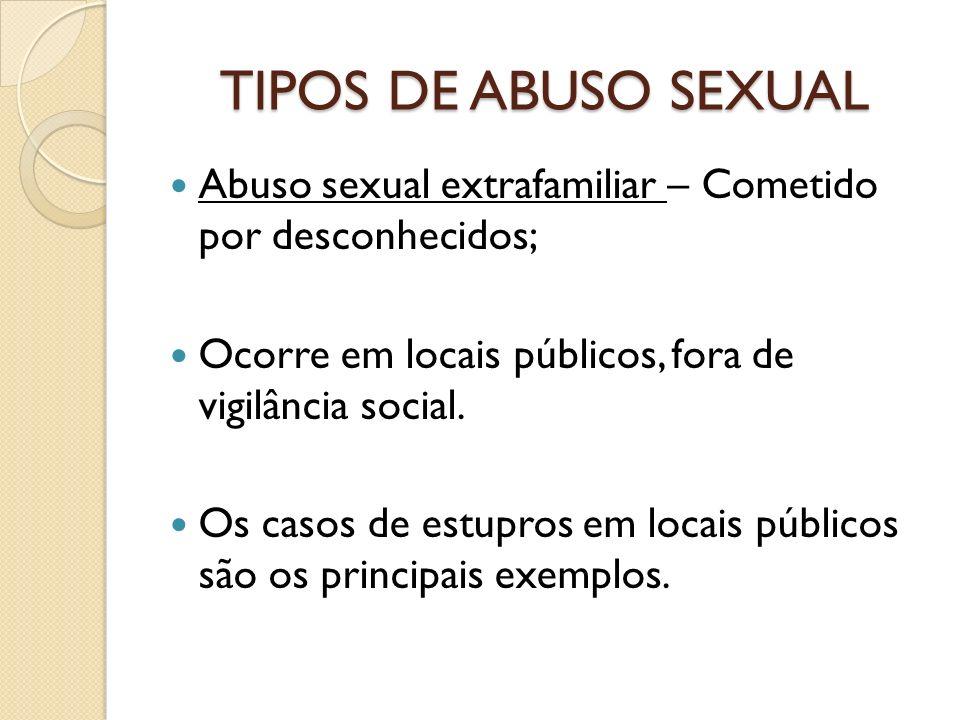 TIPOS DE ABUSO SEXUAL Abuso sexual extrafamiliar – Cometido por desconhecidos; Ocorre em locais públicos, fora de vigilância social. Os casos de estup