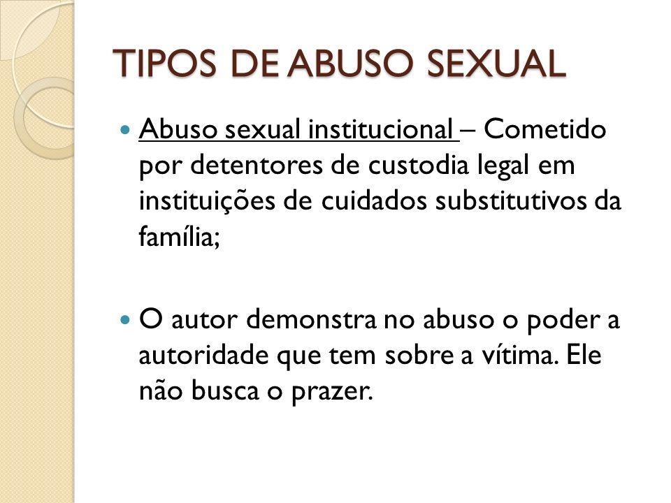 TIPOS DE ABUSO SEXUAL Abuso sexual institucional – Cometido por detentores de custodia legal em instituições de cuidados substitutivos da família; O a