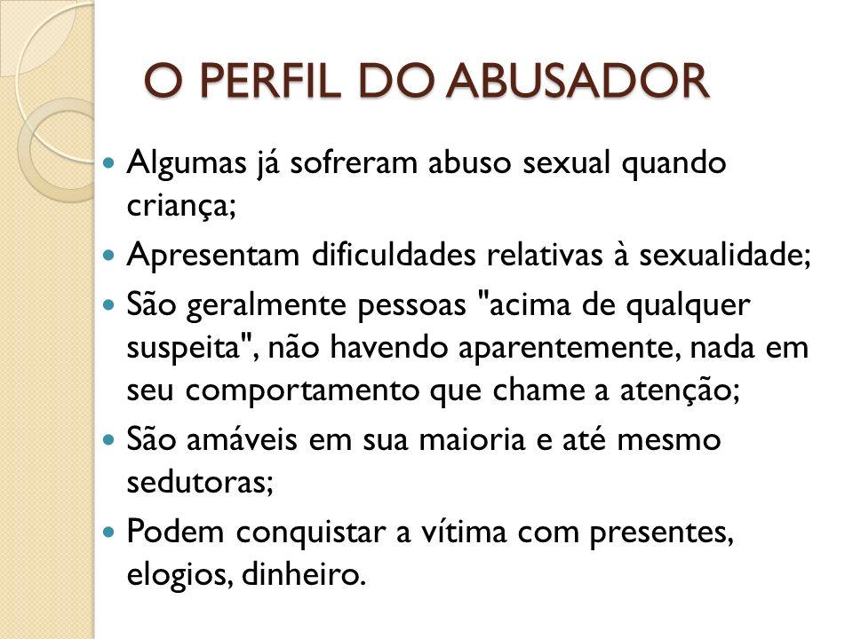 O PERFIL DO ABUSADOR Algumas já sofreram abuso sexual quando criança; Apresentam dificuldades relativas à sexualidade; São geralmente pessoas