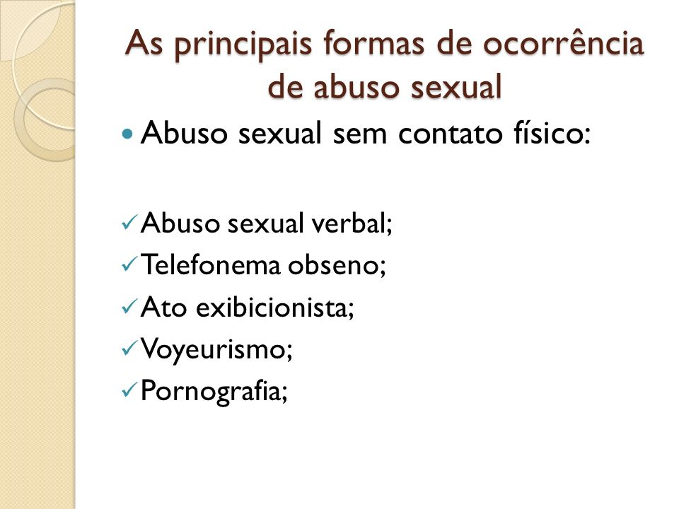 As principais formas de ocorrência de abuso sexual Abuso sexual sem contato físico: Abuso sexual verbal; Telefonema obseno; Ato exibicionista; Voyeuri