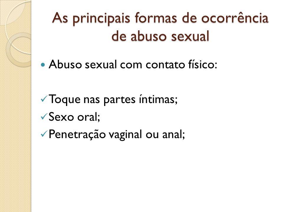 As principais formas de ocorrência de abuso sexual Abuso sexual com contato físico: Toque nas partes íntimas; Sexo oral; Penetração vaginal ou anal;