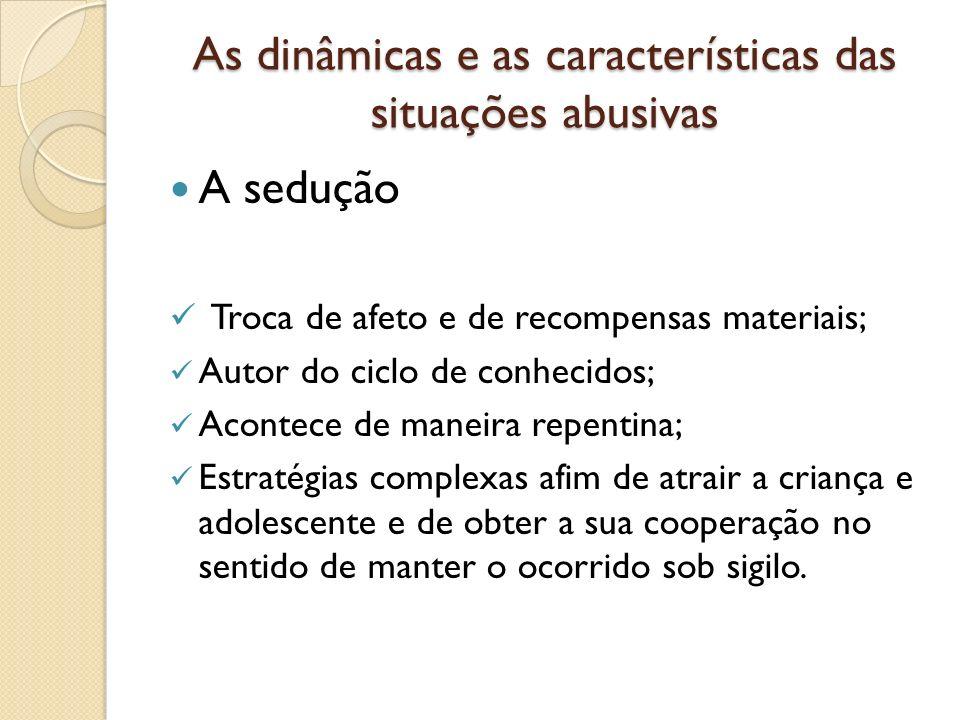 As dinâmicas e as características das situações abusivas A sedução Troca de afeto e de recompensas materiais; Autor do ciclo de conhecidos; Acontece d