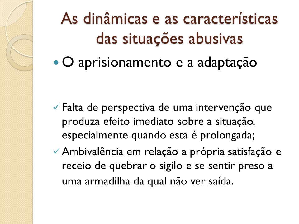 As dinâmicas e as características das situações abusivas O aprisionamento e a adaptação Falta de perspectiva de uma intervenção que produza efeito ime