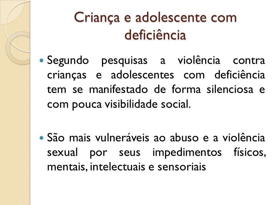 Criança e adolescente com deficiência Segundo pesquisas a violência contra crianças e adolescentes com deficiência tem se manifestado de forma silenci