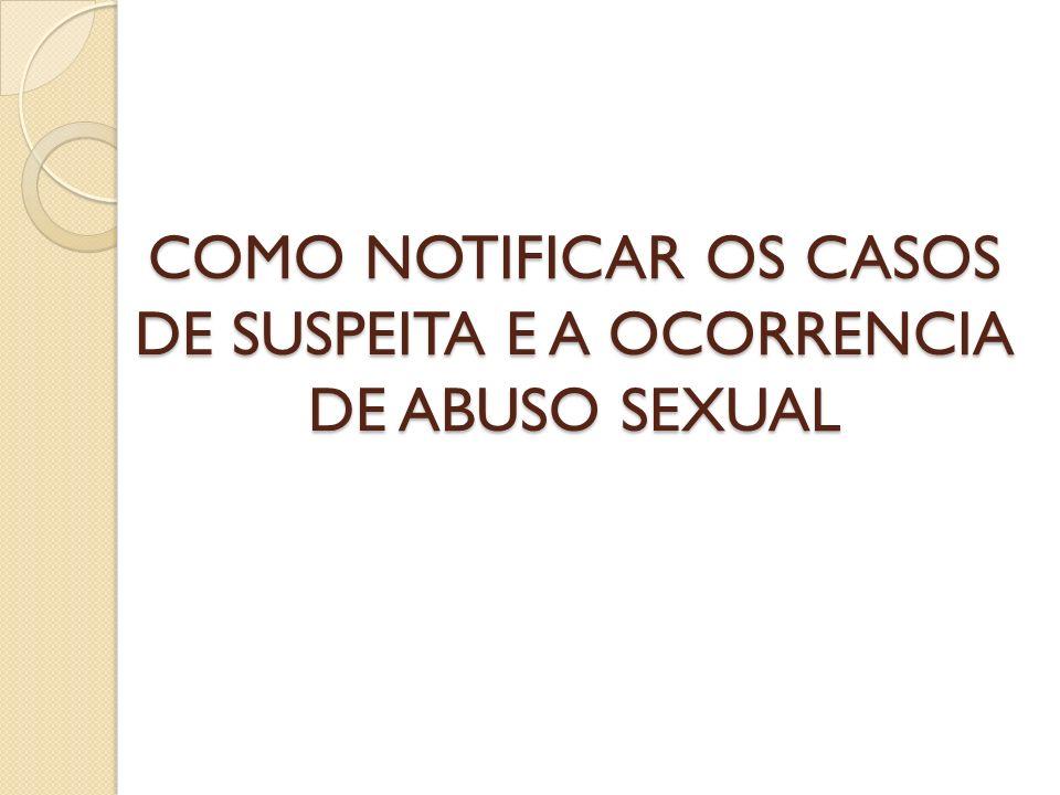 COMO NOTIFICAR OS CASOS DE SUSPEITA E A OCORRENCIA DE ABUSO SEXUAL