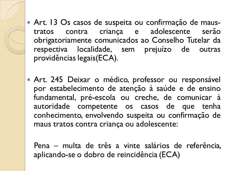Art. 13 Os casos de suspeita ou confirmação de maus- tratos contra criança e adolescente serão obrigatoriamente comunicados ao Conselho Tutelar da res