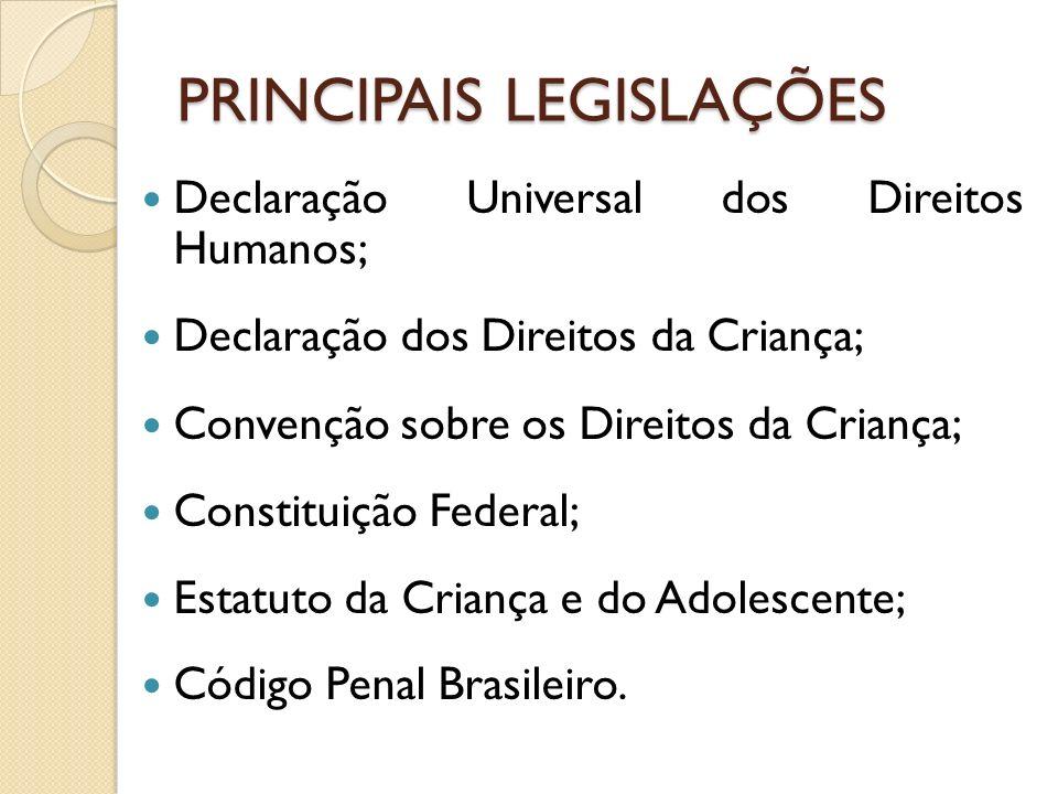 PRINCIPAIS LEGISLAÇÕES Declaração Universal dos Direitos Humanos; Declaração dos Direitos da Criança; Convenção sobre os Direitos da Criança; Constitu