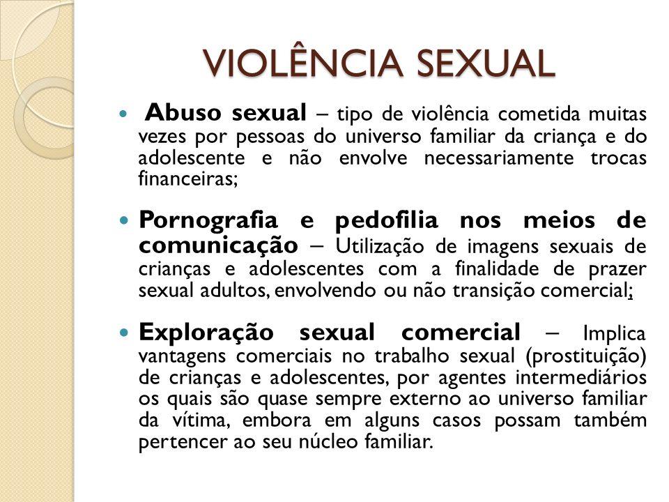 VIOLÊNCIA SEXUAL Abuso sexual – tipo de violência cometida muitas vezes por pessoas do universo familiar da criança e do adolescente e não envolve nec