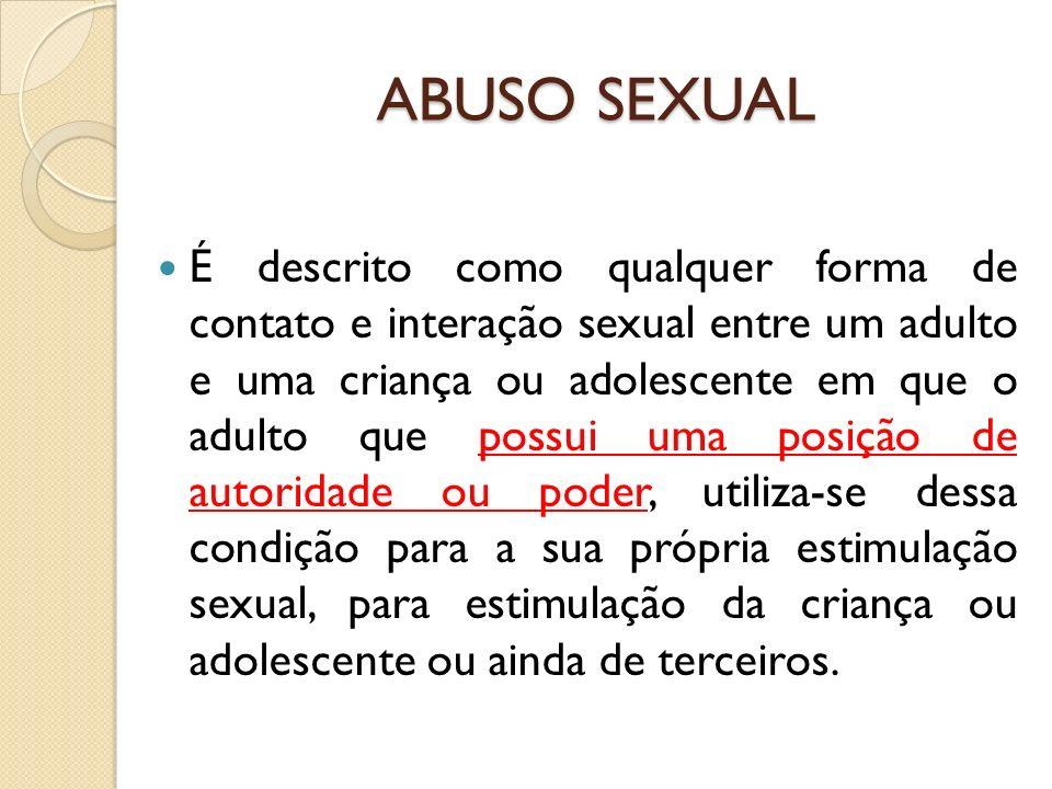 ABUSO SEXUAL É descrito como qualquer forma de contato e interação sexual entre um adulto e uma criança ou adolescente em que o adulto que possui uma