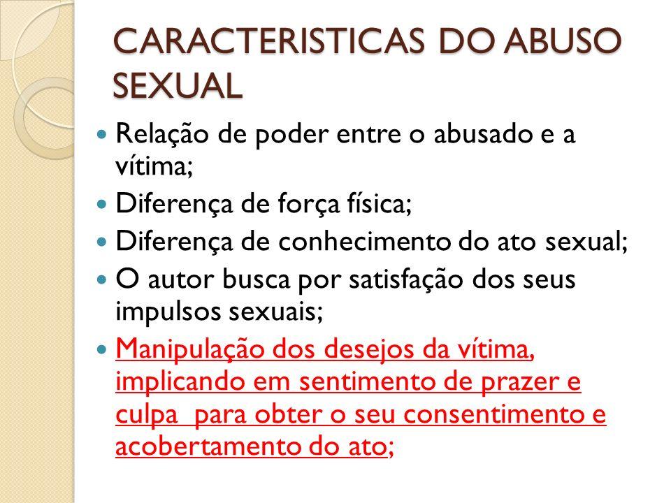 CARACTERISTICAS DO ABUSO SEXUAL Relação de poder entre o abusado e a vítima; Diferença de força física; Diferença de conhecimento do ato sexual; O aut