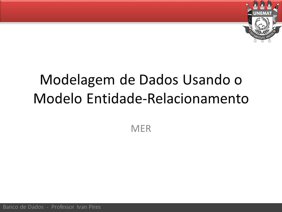 Modelagem de Dados Usando o Modelo Entidade-Relacionamento MER Banco de Dados - Professor Ivan Pires