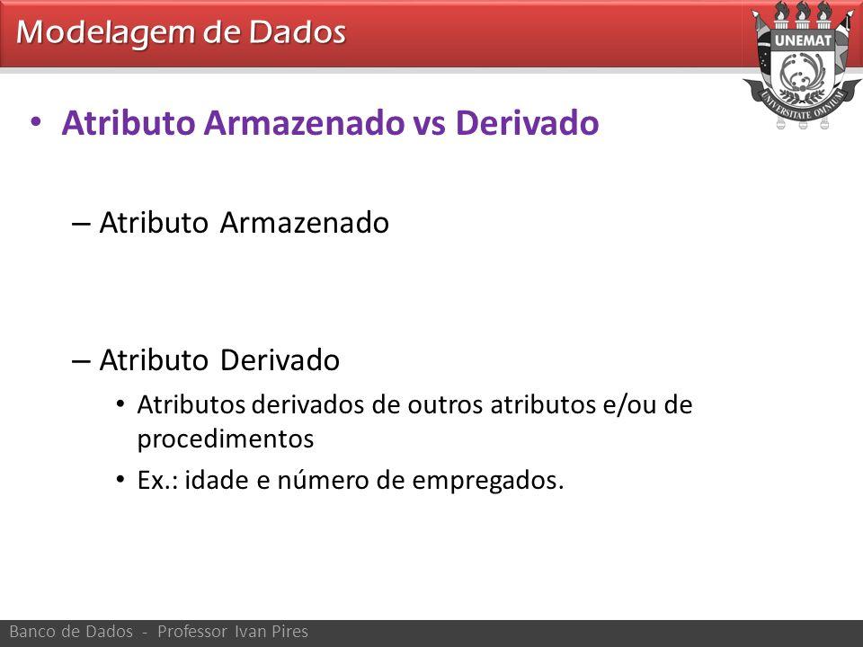 Modelagem de Dados Banco de Dados - Professor Ivan Pires Atributo Armazenado vs Derivado – Atributo Armazenado – Atributo Derivado Atributos derivados