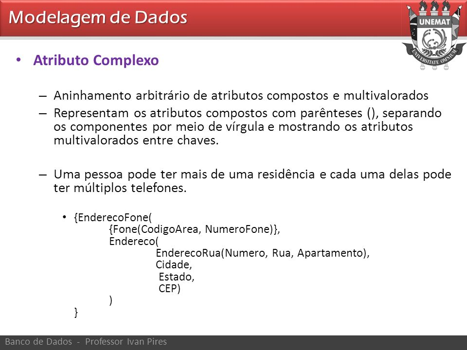 Modelagem de Dados Banco de Dados - Professor Ivan Pires Atributo Complexo – Aninhamento arbitrário de atributos compostos e multivalorados – Represen
