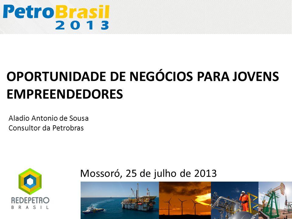 Mossoró, 25 de julho de 2013 OPORTUNIDADE DE NEGÓCIOS PARA JOVENS EMPREENDEDORES Aladio Antonio de Sousa Consultor da Petrobras