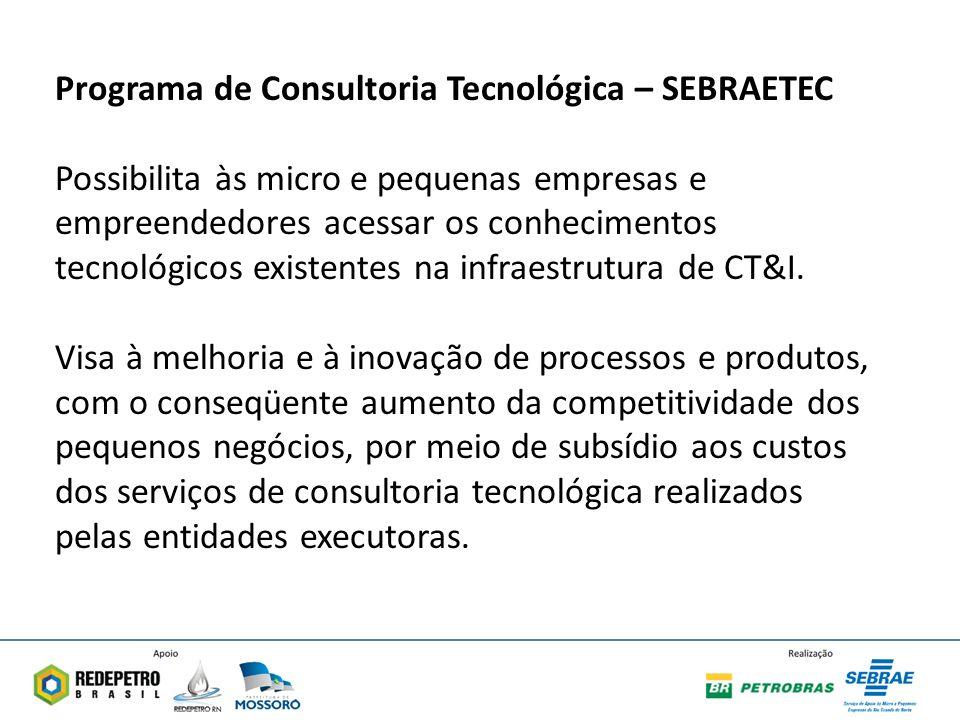 Programa de Consultoria Tecnológica – SEBRAETEC Possibilita às micro e pequenas empresas e empreendedores acessar os conhecimentos tecnológicos existentes na infraestrutura de CT&I.