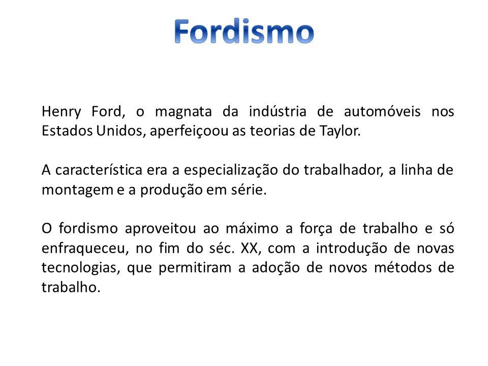 Henry Ford, o magnata da indústria de automóveis nos Estados Unidos, aperfeiçoou as teorias de Taylor. A característica era a especialização do trabal