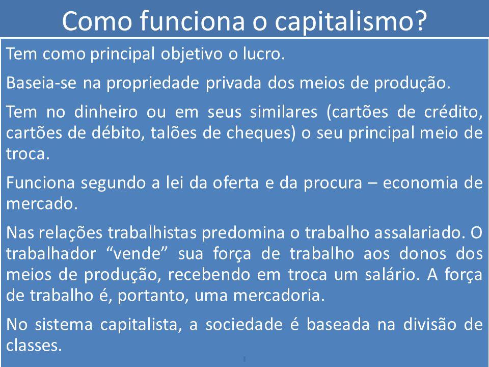 Como funciona o capitalismo? Tem como principal objetivo o lucro. Baseia-se na propriedade privada dos meios de produção. Tem no dinheiro ou em seus s