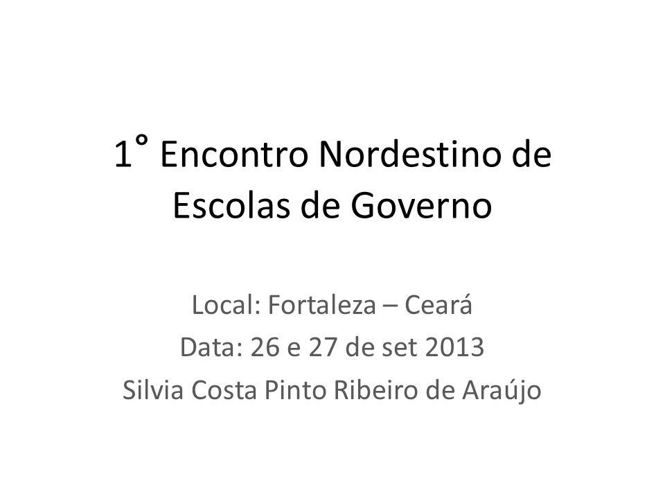 1 ° Encontro Nordestino de Escolas de Governo Local: Fortaleza – Ceará Data: 26 e 27 de set 2013 Silvia Costa Pinto Ribeiro de Araújo