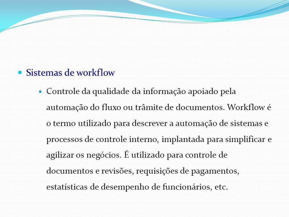 Sistemas de workflow Controle da qualidade da informação apoiado pela automação do fluxo ou trâmite de documentos. Workflow é o termo utilizado para d