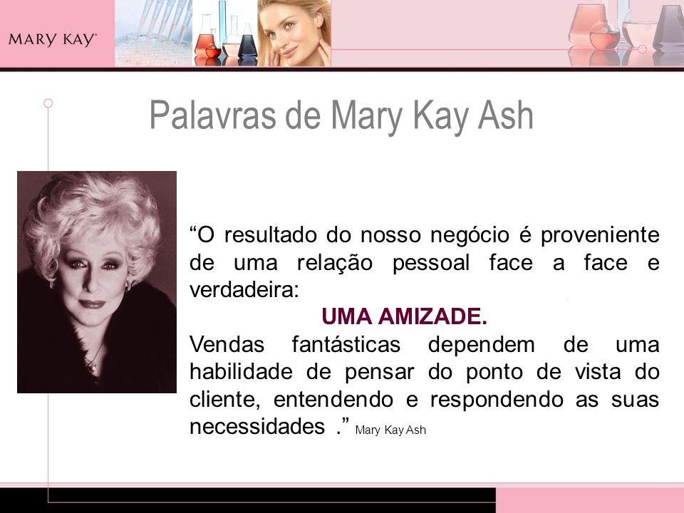 Palavras de Mary Kay Ash O resultado do nosso negócio é proveniente de uma relação pessoal face a face e verdadeira: UMA AMIZADE. Vendas fantásticas d