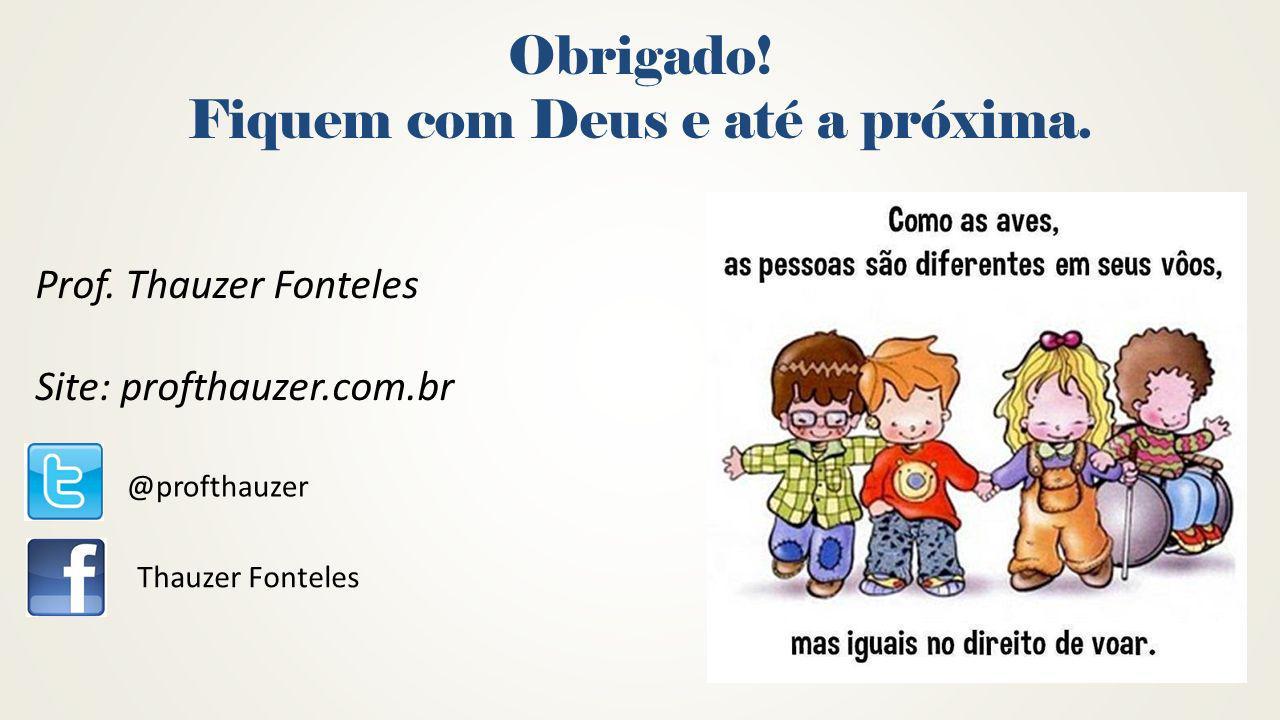 Obrigado! Fiquem com Deus e até a próxima. @profthauzer Thauzer Fonteles Prof. Thauzer Fonteles Site: profthauzer.com.br