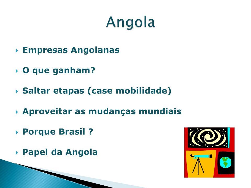 Empresas Angolanas O que ganham? Saltar etapas (case mobilidade) Aproveitar as mudanças mundiais Porque Brasil ? Papel da Angola