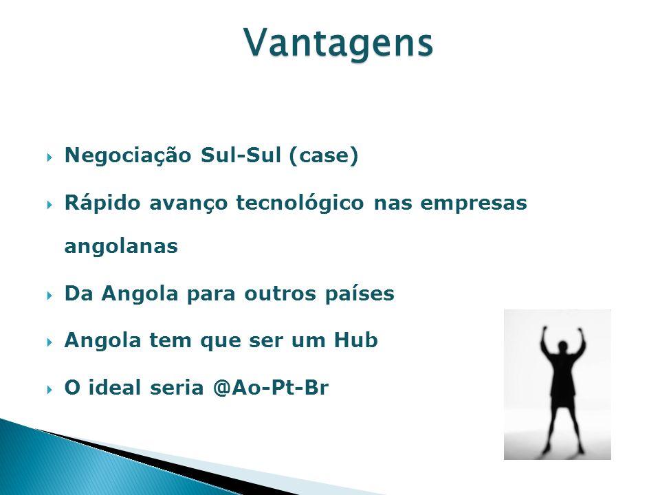 Negociação Sul-Sul (case) Rápido avanço tecnológico nas empresas angolanas Da Angola para outros países Angola tem que ser um Hub O ideal seria @Ao-Pt