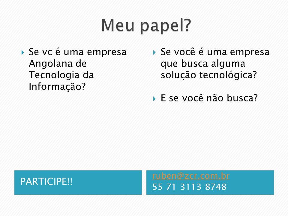 PARTICIPE!! ruben@zcr.com.br 55 71 3113 8748 Se vc é uma empresa Angolana de Tecnologia da Informação? Se você é uma empresa que busca alguma solução