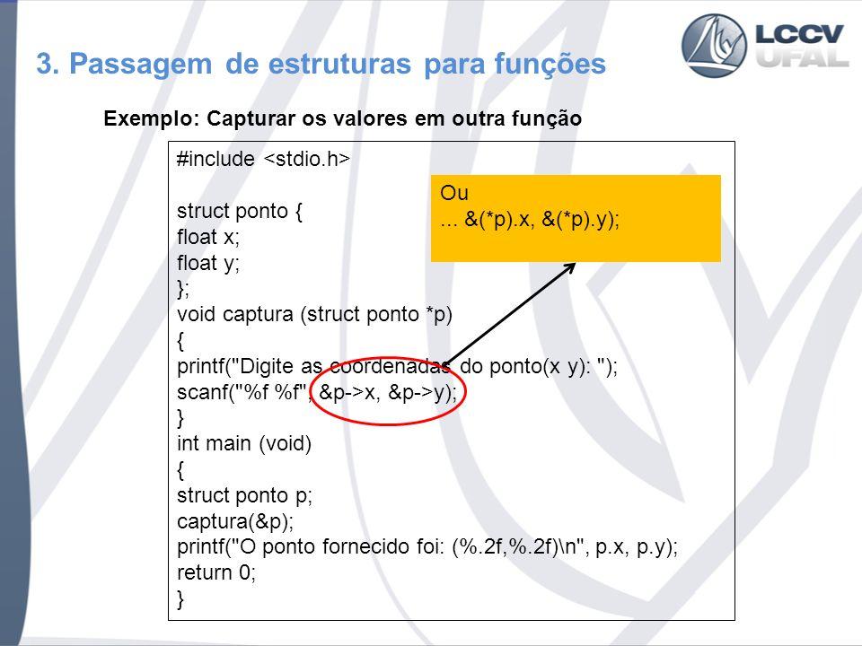 3. Passagem de estruturas para funções Exemplo: Capturar os valores em outra função #include struct ponto { float x; float y; }; void captura (struct