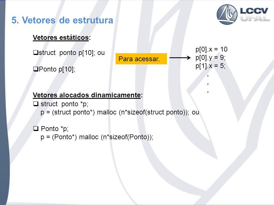 5. Vetores de estrutura Vetores estáticos: struct ponto p[10]; ou Ponto p[10]; p[0].x = 10 p[0].y = 9; p[1].x = 5;. Para acessar. struct ponto *p; p =