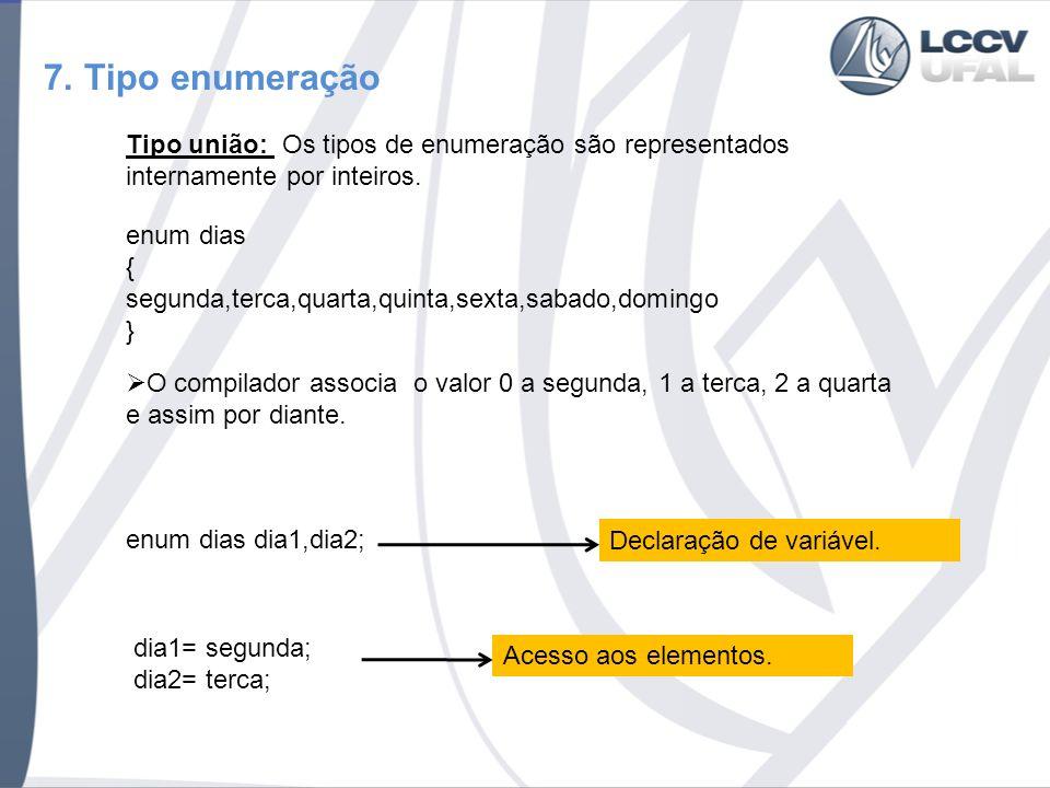 7. Tipo enumeração Tipo união: Os tipos de enumeração são representados internamente por inteiros.