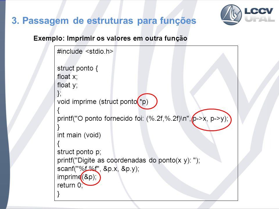 3. Passagem de estruturas para funções Exemplo: Imprimir os valores em outra função #include struct ponto { float x; float y; }; void imprime (struct