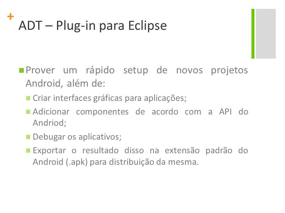 + ADT – Plug-in para Eclipse Prover um rápido setup de novos projetos Android, além de: Criar interfaces gráficas para aplicações; Adicionar component