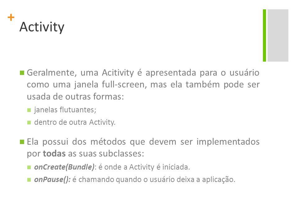 + Activity Geralmente, uma Acitivity é apresentada para o usuário como uma janela full-screen, mas ela também pode ser usada de outras formas: janelas