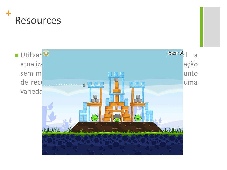 + Resources Utilizar recursos de aplicação torna mais fácil a atualização de várias características de uma aplicação sem modificar o código-fonte, e,