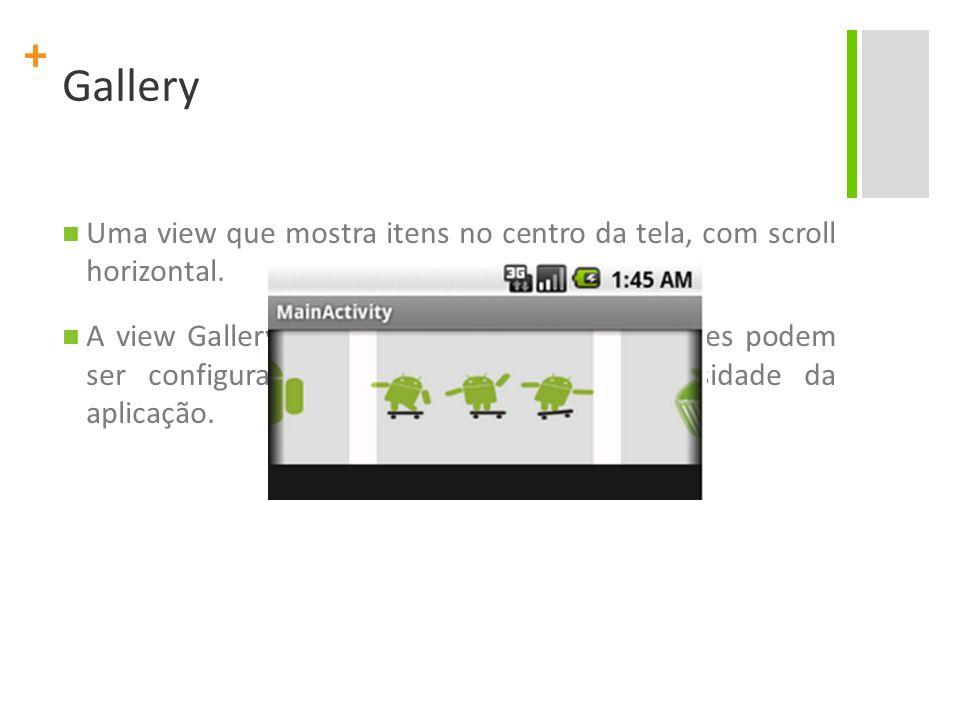 + Gallery Uma view que mostra itens no centro da tela, com scroll horizontal. A view Gallery possui valores default, mas estes podem ser configurados