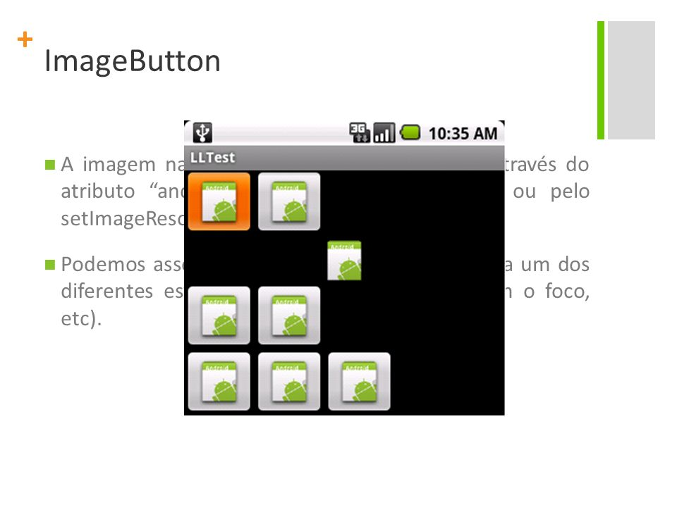 + ImageButton A imagem na superfície do botão é definida através do atributo android:src no XML do elemento ou pelo setImageResource(int) method. Pode