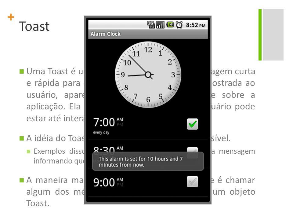 + Toast Uma Toast é uma view que contém uma mensagem curta e rápida para o usuário. Quando a view é mostrada ao usuário, aparece como uma view flutuan
