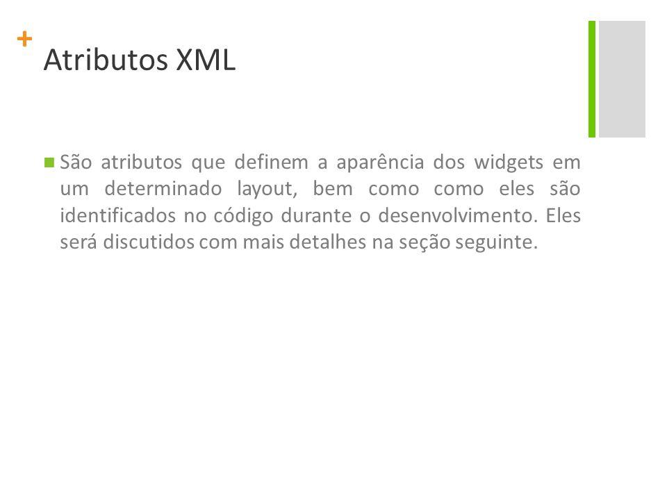 + Atributos XML São atributos que definem a aparência dos widgets em um determinado layout, bem como como eles são identificados no código durante o d