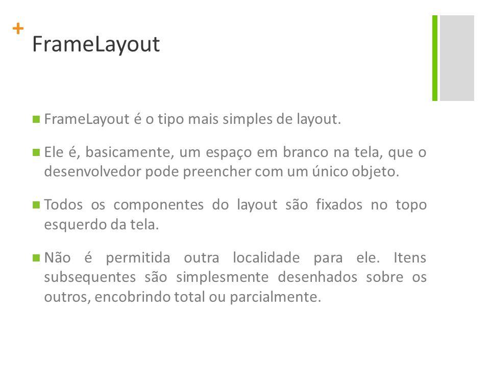 + FrameLayout FrameLayout é o tipo mais simples de layout. Ele é, basicamente, um espaço em branco na tela, que o desenvolvedor pode preencher com um