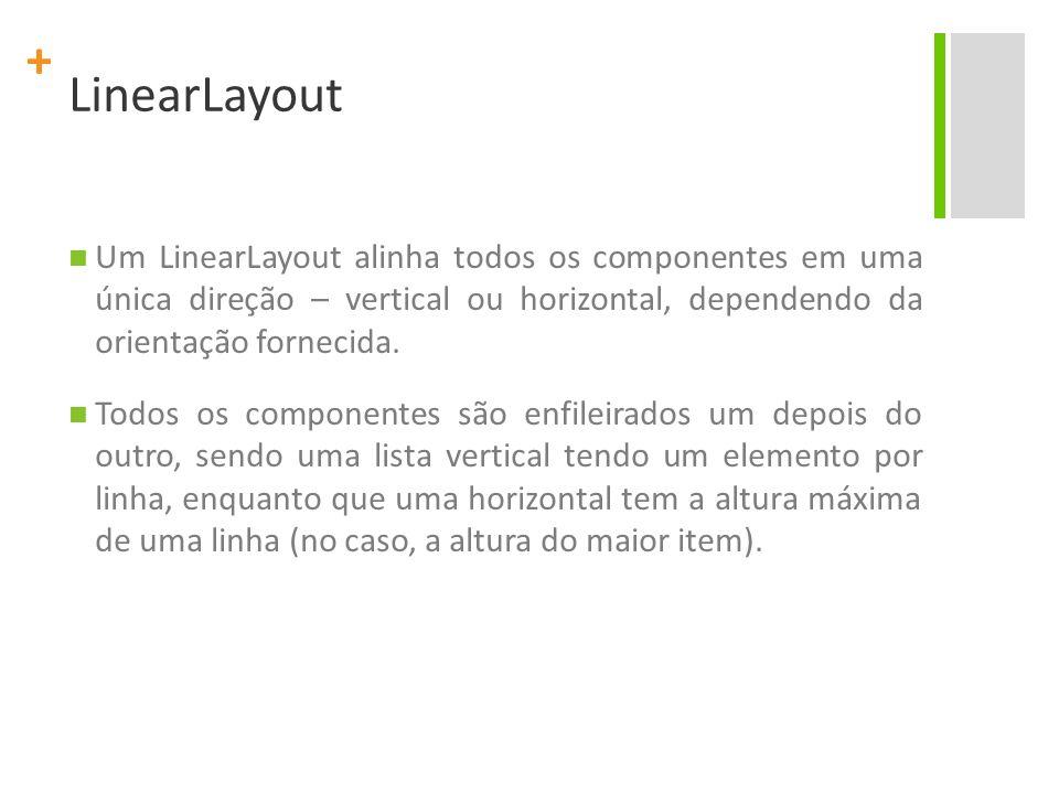 + LinearLayout Um LinearLayout alinha todos os componentes em uma única direção – vertical ou horizontal, dependendo da orientação fornecida. Todos os