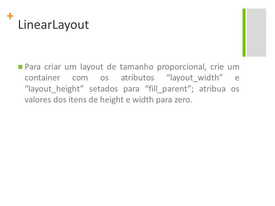 + LinearLayout Para criar um layout de tamanho proporcional, crie um container com os atributos layout_width e layout_height setados para fill_parent;