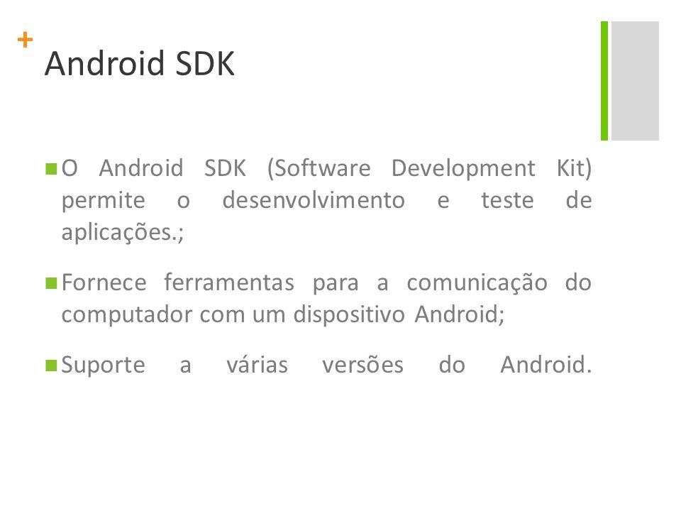 + Android SDK O Android SDK (Software Development Kit) permite o desenvolvimento e teste de aplicações.; Fornece ferramentas para a comunicação do com