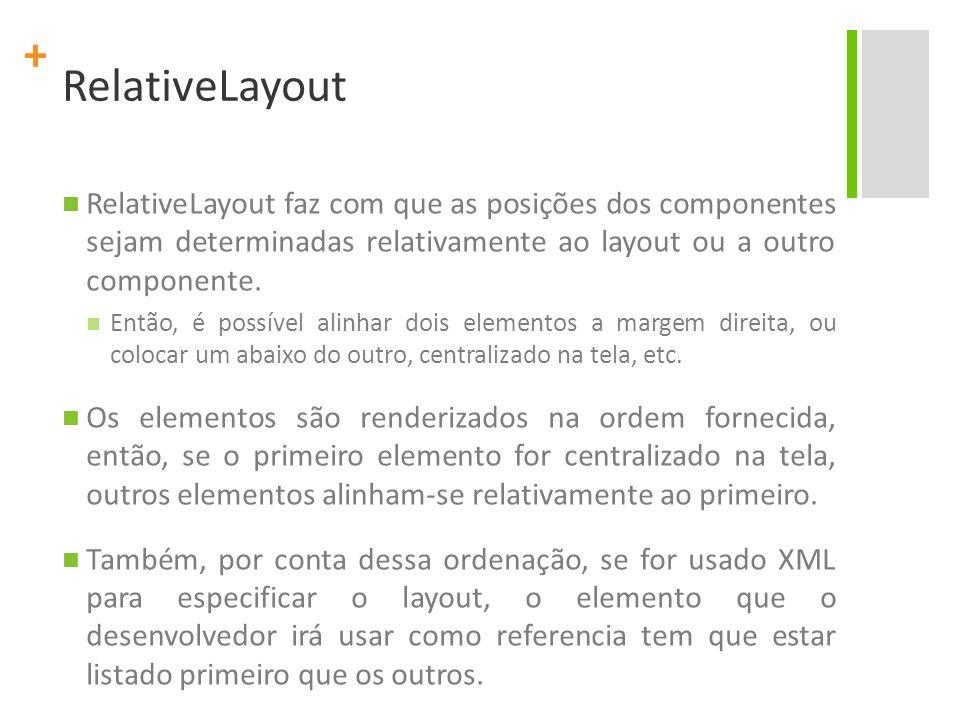 + RelativeLayout RelativeLayout faz com que as posições dos componentes sejam determinadas relativamente ao layout ou a outro componente. Então, é pos
