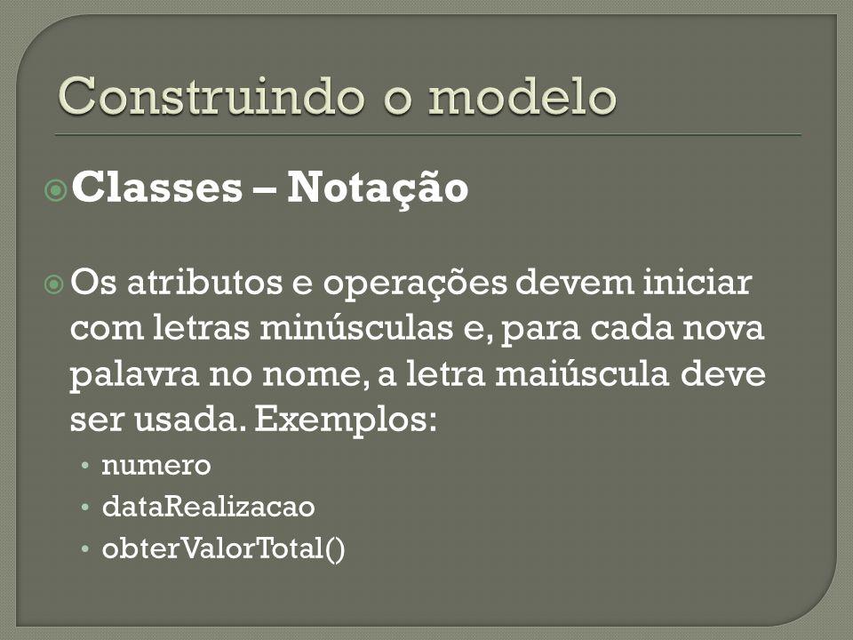 Classes – Notação Os atributos e operações devem iniciar com letras minúsculas e, para cada nova palavra no nome, a letra maiúscula deve ser usada. Ex