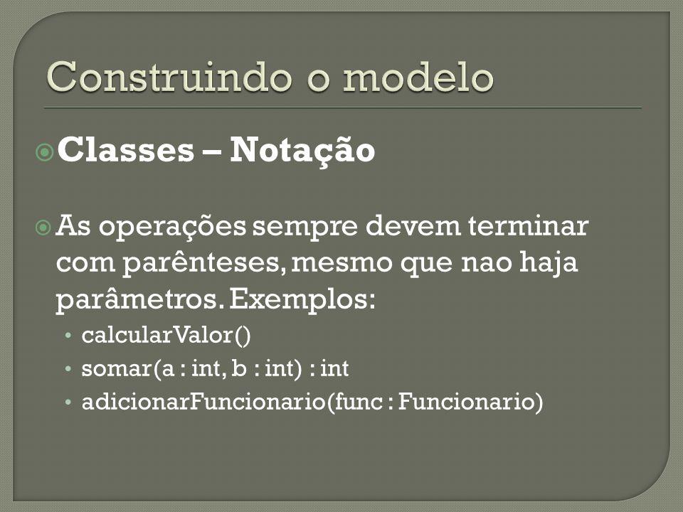Classes – Notação As operações sempre devem terminar com parênteses, mesmo que nao haja parâmetros. Exemplos: calcularValor() somar(a : int, b : int)