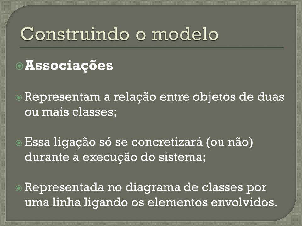 Associações Representam a relação entre objetos de duas ou mais classes; Essa ligação só se concretizará (ou não) durante a execução do sistema; Repre